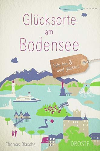 Glücksorte am Bodensee: Fahr hin und werd glücklich