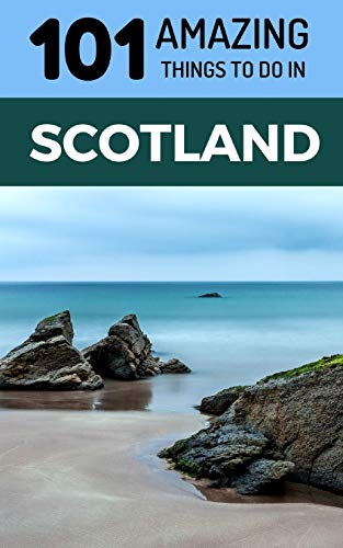 101 Amazing Things to Do in Scotland: Scotland Travel Guide