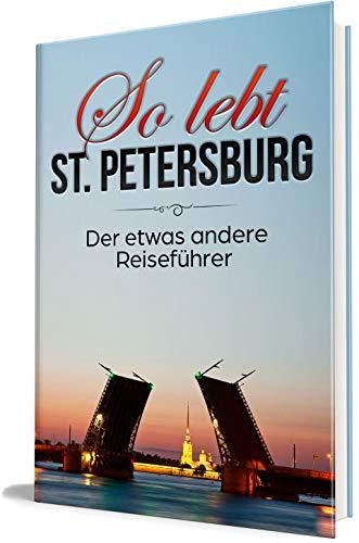 So lebt St. Petersburg: Der etwas andere Reiseführer (Erzähl-Reiseführer St. Petersburg, Band 1)