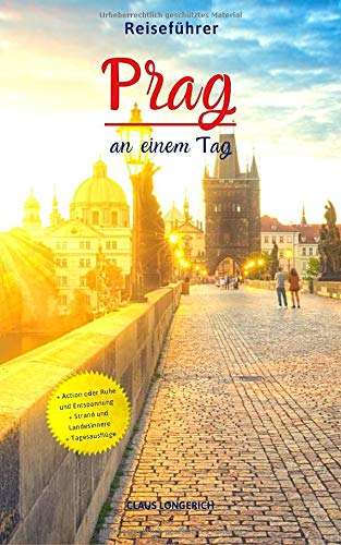Reiseführer Prag an einem Tag!: Entdecke in kurzer Zeit die besten Sehenswürdigkeiten, Hotels, Restaurants, Kunst, Kultur und Ausflüge mit Kindern in der Stadt der hundert Türme!