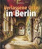 Verlassene Orte Berlin. Dem Charme des Verfalls in der Spree-Metropole auf der Spur mit rund 180 stimmungsvollen Fotografien. (Sutton Momentaufnahmen)