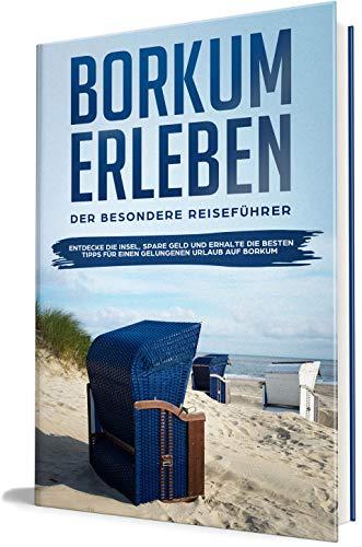 Borkum erleben: Der besondere Reiseführer - Entdecke die Insel, spare Geld und erhalte die besten Tipps für einen gelungenen Urlaub auf Borkum (Borkum lieben lernen, Band 1)
