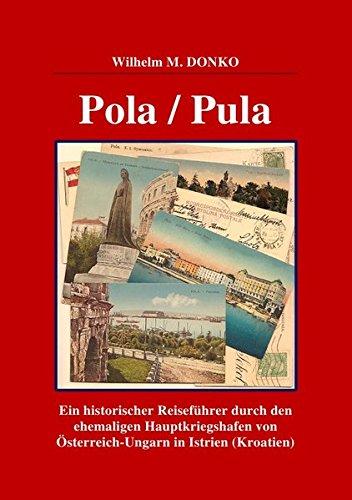 POLA / PULA: Ein historischer Reiseführer durch den ehemaligen Hauptkriegshafen von Österreich-Ungarn in Istrien (Kroatien)