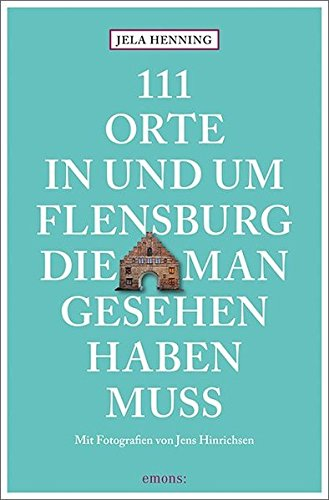 111 Orte in und um Flensburg, die man gesehen haben muss: Reiseführer