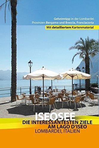 Iseosee - Reiseführer Lago d'Iseo: Die schönsten Ziele am Lago d'Iseo - Lombardei, Italien, Brescia, Bergamo und Franciacorta