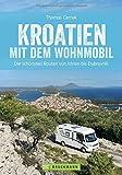 Kroatien mit dem Wohnmobil: Wohnmobil-Reiseführer. Routen von Istrien bis Dubrovnik. Nationalparks, Küstenorte, Stellplätze am Meer. GPS-Koordinaten, Tourenkarten und detaillierten Streckenleisten