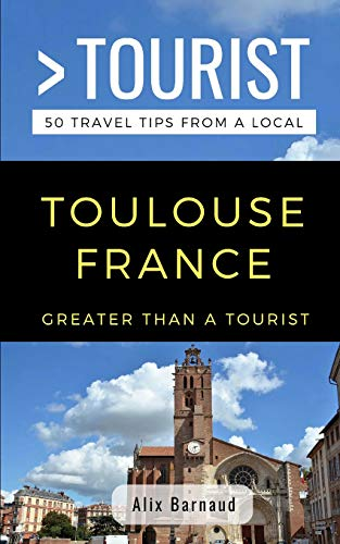 Greater Than a Tourist- Toulouse France: 50 Travel Tips from a Local
