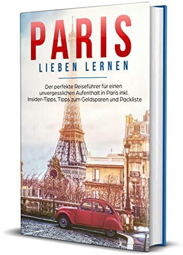 Paris lieben lernen: Der perfekte Reiseführer für einen unvergesslichen Aufenthalt in Paris - inkl. Insider-Tipps, Tipps zum Geldsparen und Packliste (Erzähl-Reiseführer Paris, Band 1)