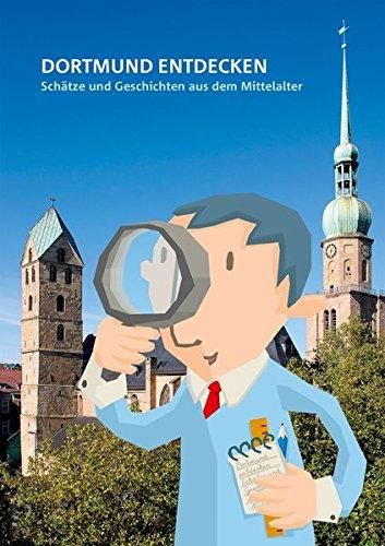 Dortmund entdecken: Schätze und Geschichten aus dem Mittelalter (Dortmunder Mittelalter-Forschungen / Schriften der Conrad-von-Soest-Gesellschaft - ... Kulturleistungen im Spätmittelalter)