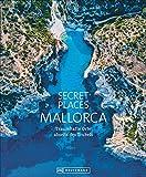 Bildband: Secret Places Mallorca. Traumhafte Orte abseits des Trubels. Echte Geheimtipps zu einsamen Buchten, Wandertouren und grandiosen Ausblicken.