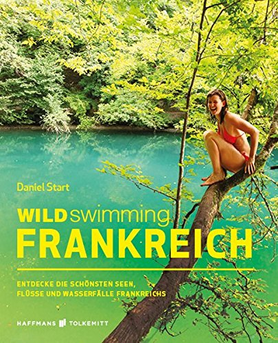 Wild Swimming Frankreich: Entdecke die schönsten Seen, Flüsse und Wasserfälle Frankreichs   Reiseführer Frankreich (Cool Camping)